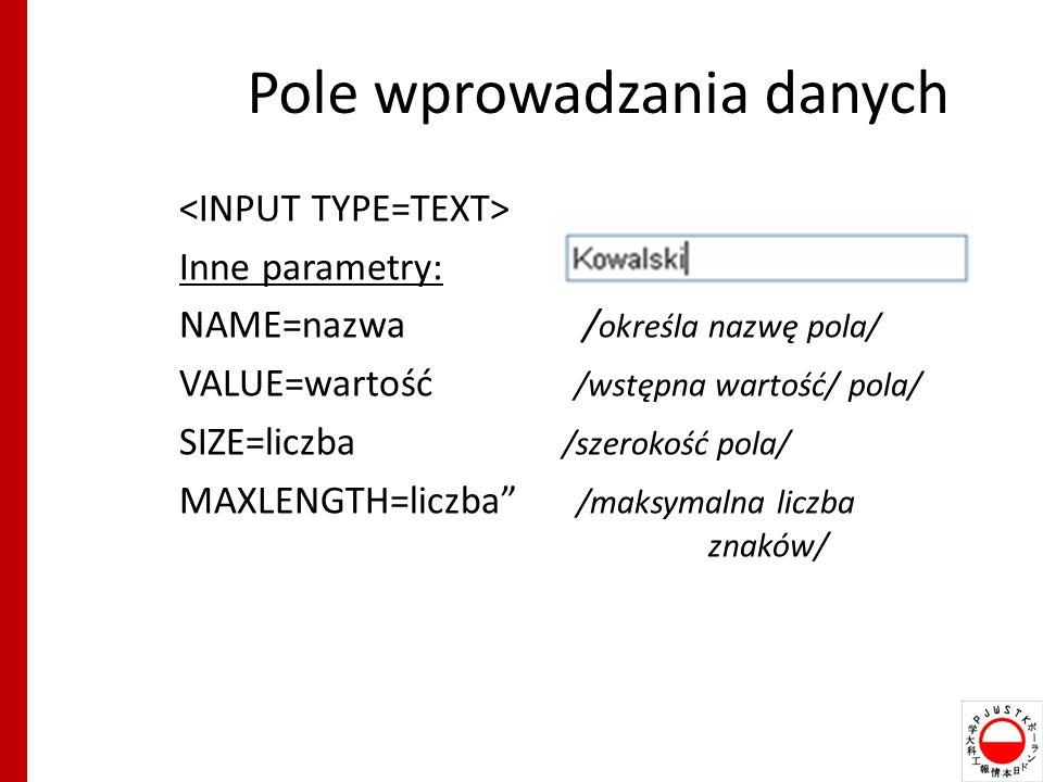 Pole wprowadzania danych Inne parametry: NAME=nazwa / określa nazwę pola/ VALUE=wartość /wstępna wartość/ pola/ SIZE=liczba /szerokość pola/ MAXLENGTH=liczba /maksymalna liczba znaków/