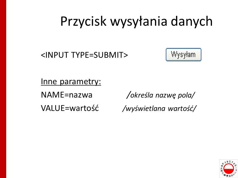 Przycisk wysyłania danych Inne parametry: NAME=nazwa / określa nazwę pola/ VALUE=wartość /wyświetlana wartość/