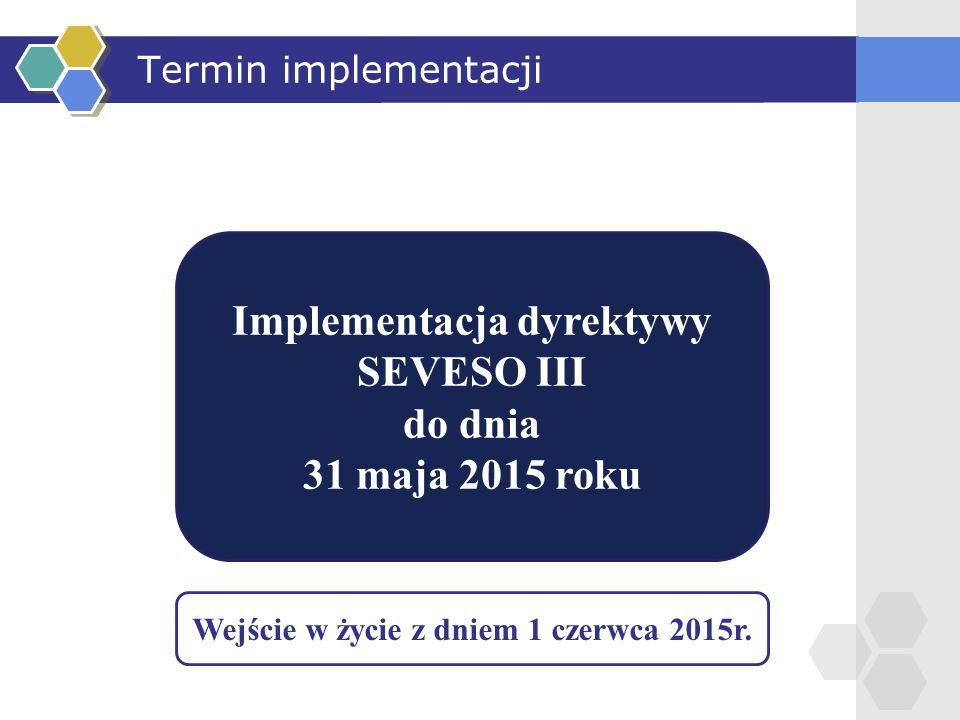 Termin implementacji Implementacja dyrektywy SEVESO III do dnia 31 maja 2015 roku Wejście w życie z dniem 1 czerwca 2015r.