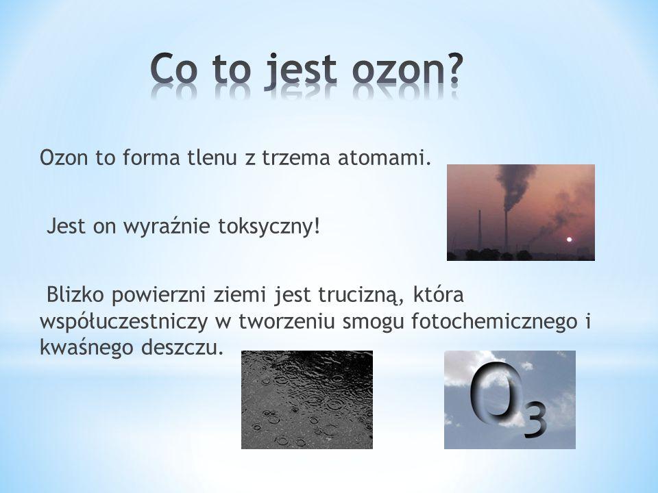 Ozon to forma tlenu z trzema atomami. Jest on wyraźnie toksyczny! Blizko powierzni ziemi jest trucizną, która współuczestniczy w tworzeniu smogu fotoc