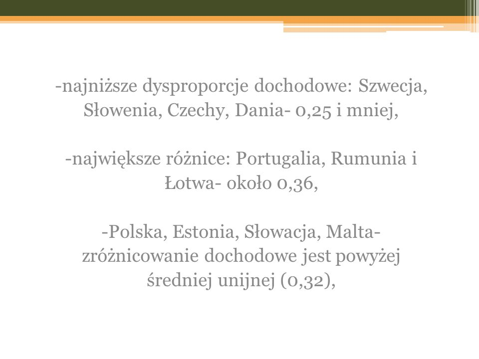 -najniższe dysproporcje dochodowe: Szwecja, Słowenia, Czechy, Dania- 0,25 i mniej, -największe różnice: Portugalia, Rumunia i Łotwa- około 0,36, -Polska, Estonia, Słowacja, Malta- zróżnicowanie dochodowe jest powyżej średniej unijnej (0,32),