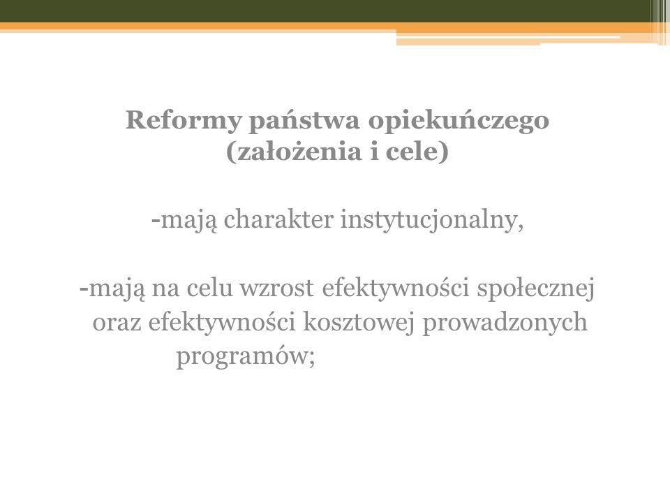 Reformy państwa opiekuńczego (założenia i cele) -mają charakter instytucjonalny, -mają na celu wzrost efektywności społecznej oraz efektywności koszto