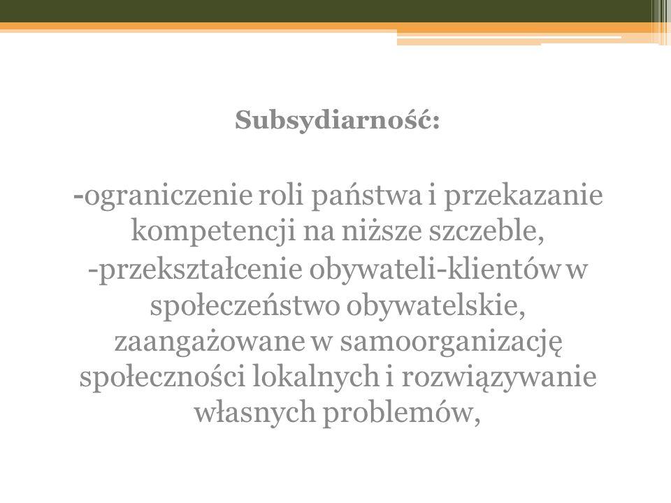 Subsydiarność: -ograniczenie roli państwa i przekazanie kompetencji na niższe szczeble, -przekształcenie obywateli-klientów w społeczeństwo obywatelsk
