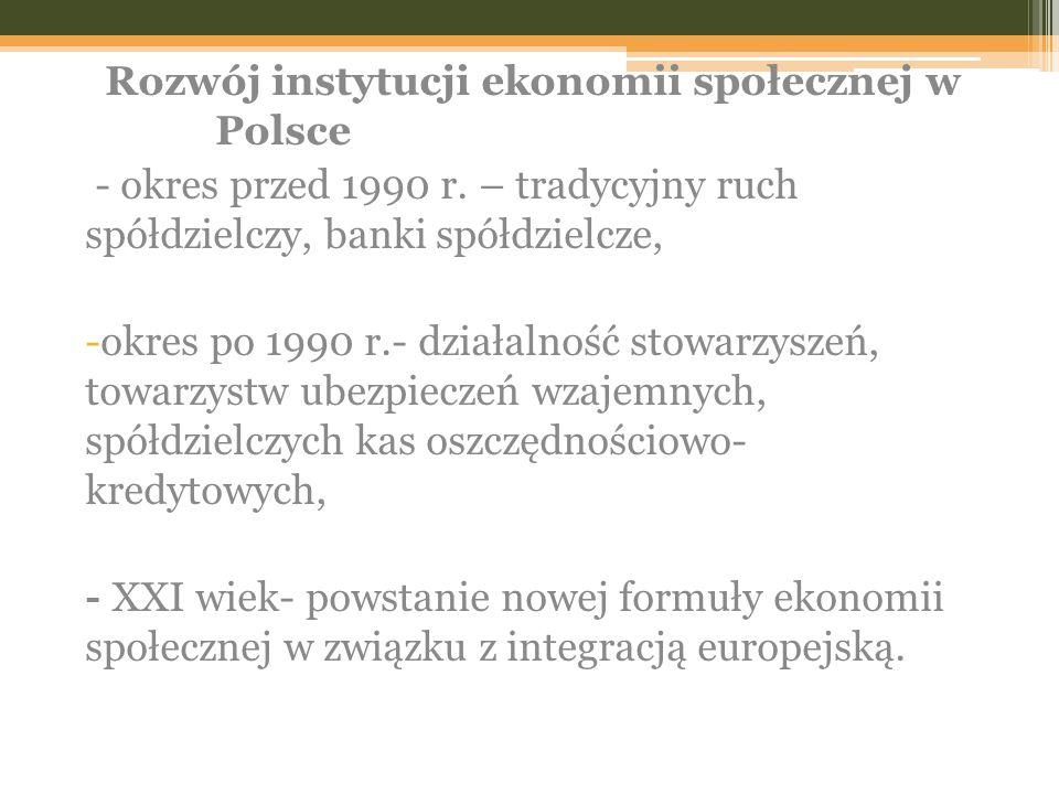 Rozwój instytucji ekonomii społecznej w Polsce - okres przed 1990 r. – tradycyjny ruch spółdzielczy, banki spółdzielcze, -okres po 1990 r.- działalnoś