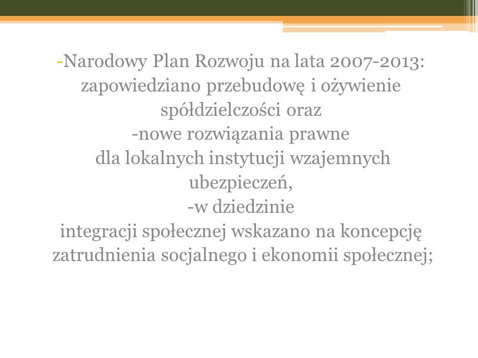 -Narodowy Plan Rozwoju na lata 2007-2013: zapowiedziano przebudowę i ożywienie spółdzielczości oraz -nowe rozwiązania prawne dla lokalnych instytucji wzajemnych ubezpieczeń, -w dziedzinie integracji społecznej wskazano na koncepcję zatrudnienia socjalnego i ekonomii społecznej;