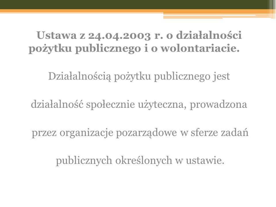 Ustawa z 24.04.2003 r. o działalności pożytku publicznego i o wolontariacie. Działalnością pożytku publicznego jest działalność społecznie użyteczna,
