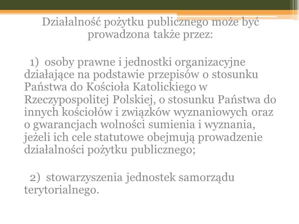 Działalność pożytku publicznego może być prowadzona także przez: 1) osoby prawne i jednostki organizacyjne działające na podstawie przepisów o stosunku Państwa do Kościoła Katolickiego w Rzeczypospolitej Polskiej, o stosunku Państwa do innych kościołów i związków wyznaniowych oraz o gwarancjach wolności sumienia i wyznania, jeżeli ich cele statutowe obejmują prowadzenie działalności pożytku publicznego; 2) stowarzyszenia jednostek samorządu terytorialnego.