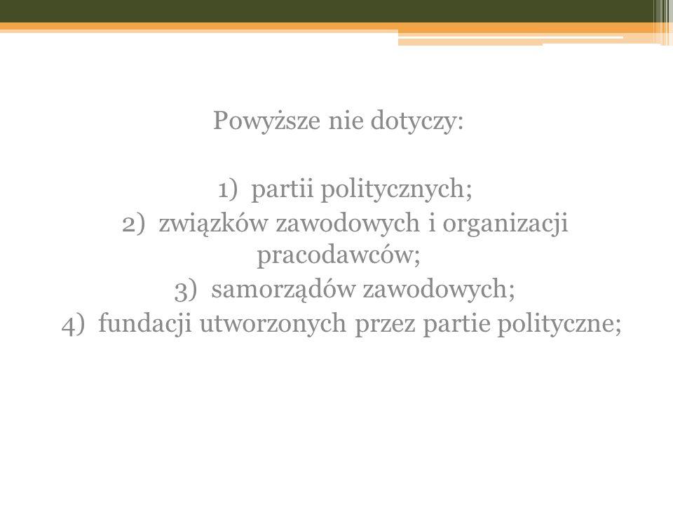 Powyższe nie dotyczy: 1) partii politycznych; 2) związków zawodowych i organizacji pracodawców; 3) samorządów zawodowych; 4) fundacji utworzonych przez partie polityczne;