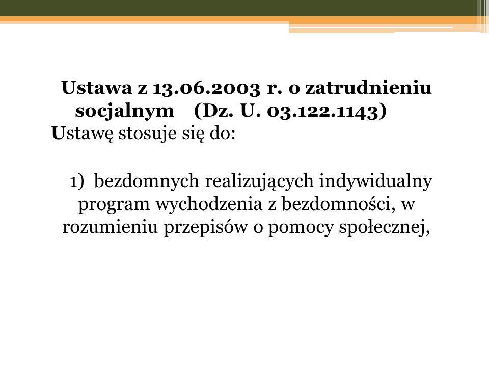 Ustawa z 13.06.2003 r. o zatrudnieniu socjalnym (Dz. U. 03.122.1143) Ustawę stosuje się do: 1) bezdomnych realizujących indywidualny program wychodzen