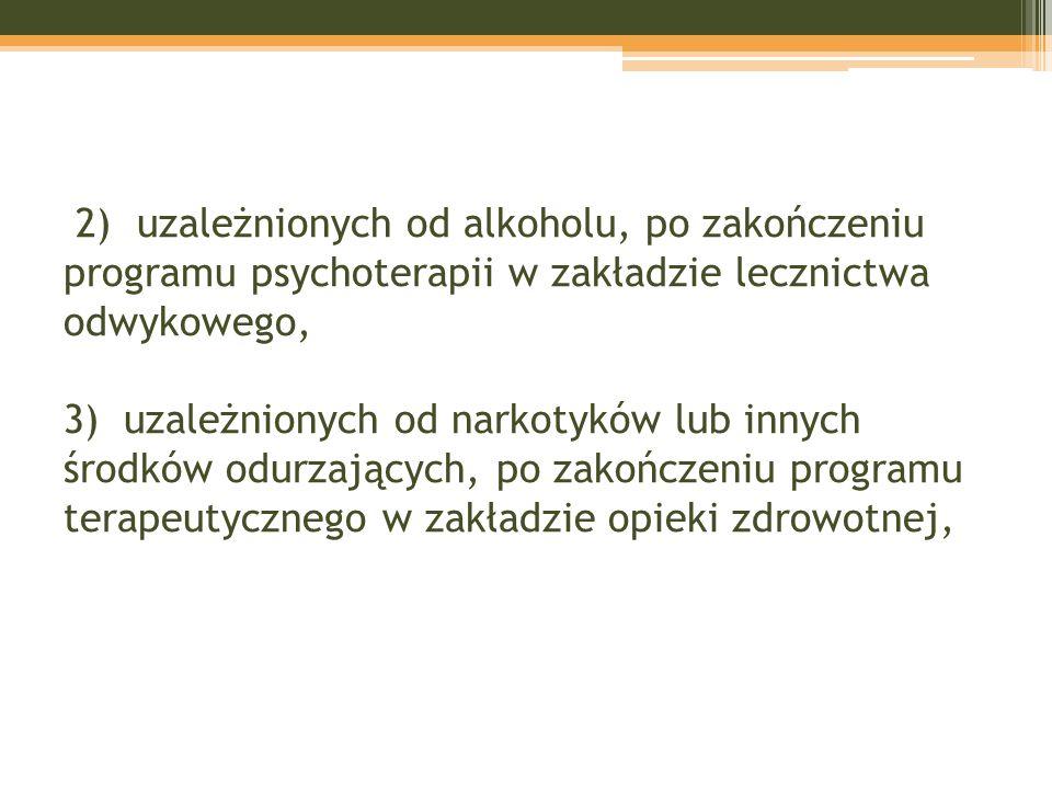 2) uzależnionych od alkoholu, po zakończeniu programu psychoterapii w zakładzie lecznictwa odwykowego, 3) uzależnionych od narkotyków lub innych środków odurzających, po zakończeniu programu terapeutycznego w zakładzie opieki zdrowotnej,