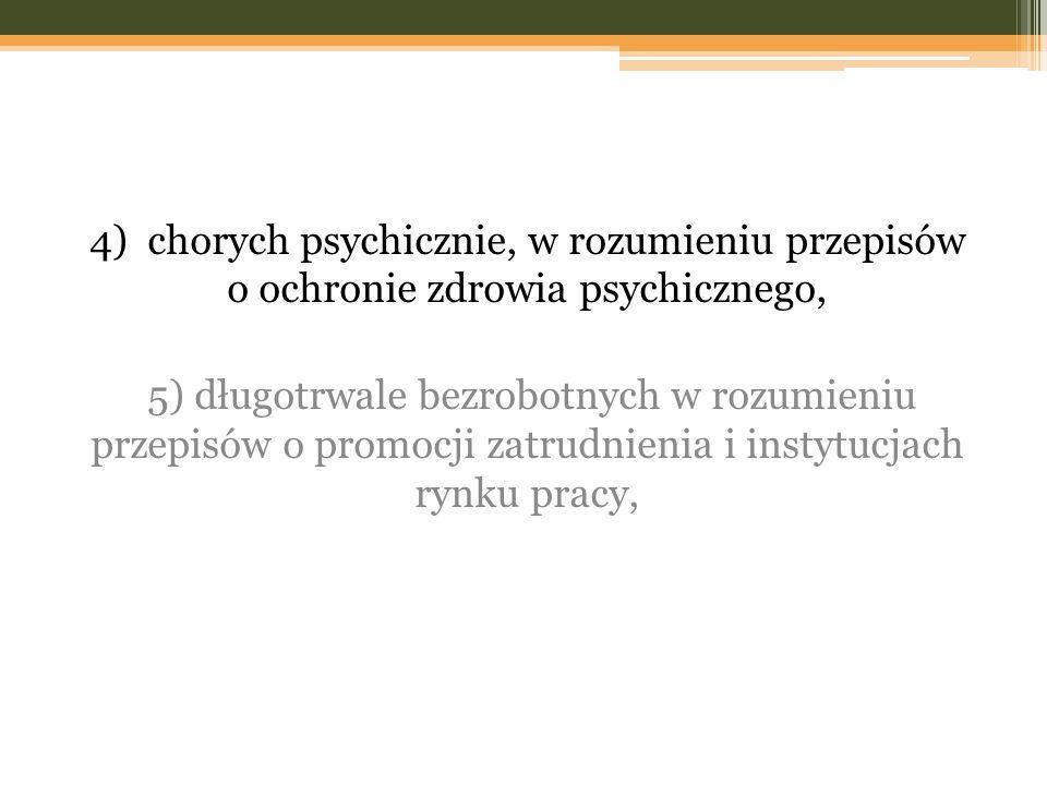 4) chorych psychicznie, w rozumieniu przepisów o ochronie zdrowia psychicznego, 5) długotrwale bezrobotnych w rozumieniu przepisów o promocji zatrudni