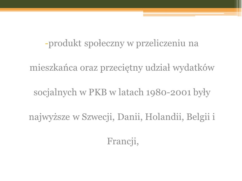 -produkt społeczny w przeliczeniu na mieszkańca oraz przeciętny udział wydatków socjalnych w PKB w latach 1980-2001 były najwyższe w Szwecji, Danii, Holandii, Belgii i Francji,