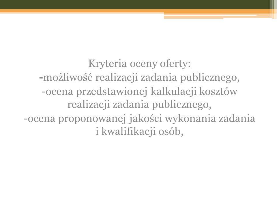 Kryteria oceny oferty: -możliwość realizacji zadania publicznego, -ocena przedstawionej kalkulacji kosztów realizacji zadania publicznego, -ocena proponowanej jakości wykonania zadania i kwalifikacji osób,