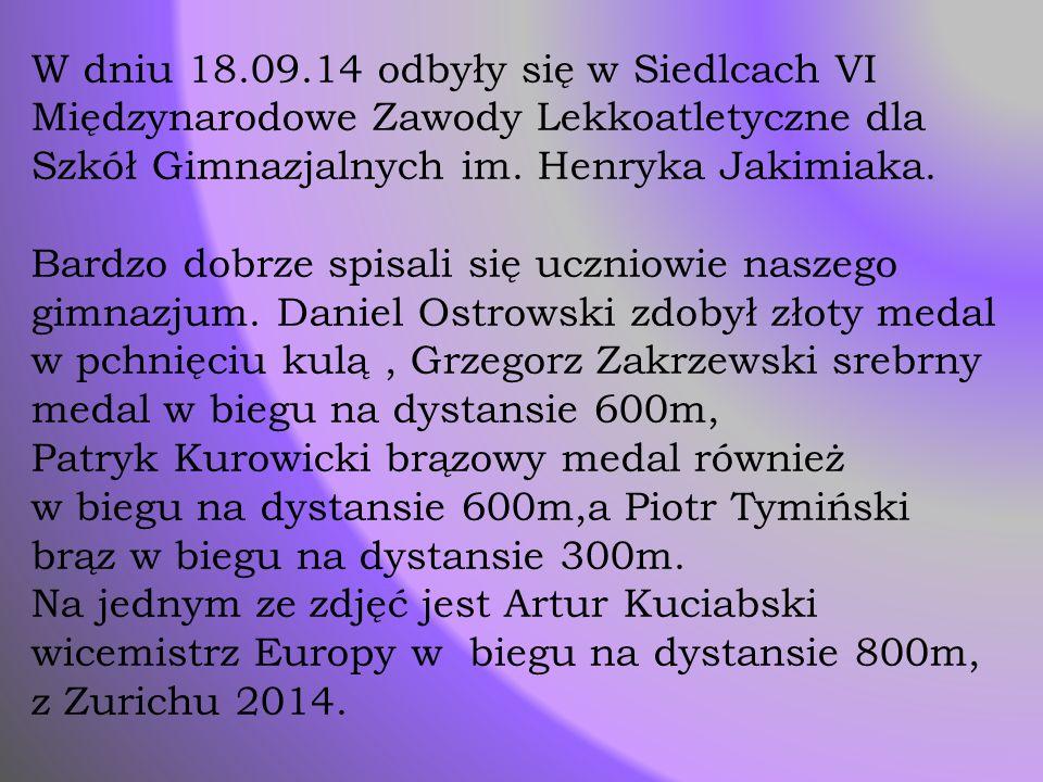 W dniu 18.09.14 odbyły się w Siedlcach VI Międzynarodowe Zawody Lekkoatletyczne dla Szkół Gimnazjalnych im. Henryka Jakimiaka. Bardzo dobrze spisali s