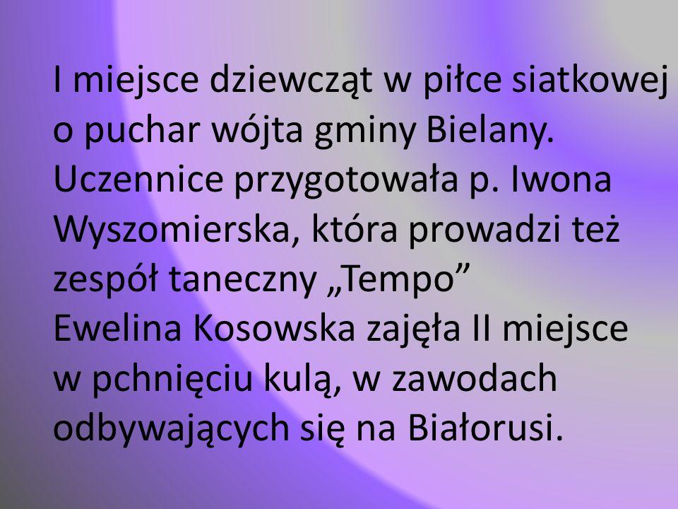 """I miejsce dziewcząt w piłce siatkowej o puchar wójta gminy Bielany. Uczennice przygotowała p. Iwona Wyszomierska, która prowadzi też zespół taneczny """""""