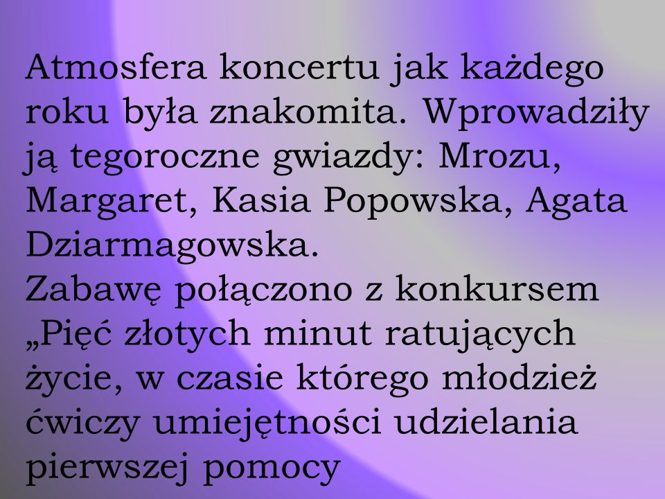 Atmosfera koncertu jak każdego roku była znakomita. Wprowadziły ją tegoroczne gwiazdy: Mrozu, Margaret, Kasia Popowska, Agata Dziarmagowska. Zabawę po