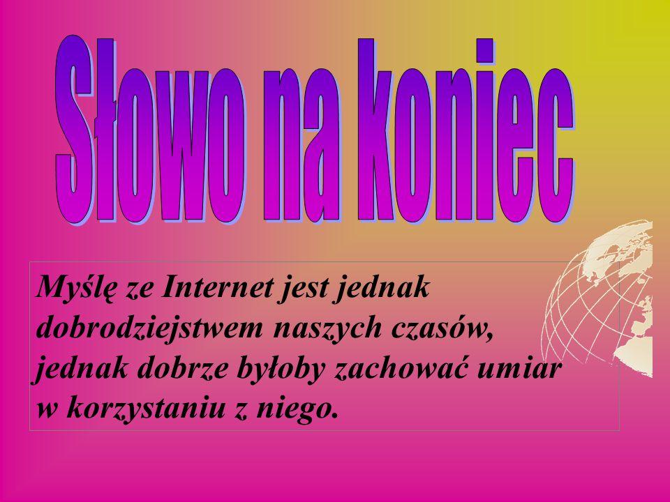Myślę ze Internet jest jednak dobrodziejstwem naszych czasów, jednak dobrze byłoby zachować umiar w korzystaniu z niego.