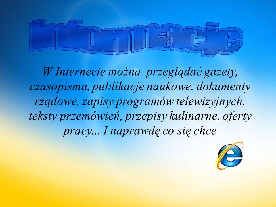 W Internecie można przeglądać gazety, czasopisma, publikacje naukowe, dokumenty rządowe, zapisy programów telewizyjnych, teksty przemówień, przepisy kulinarne, oferty pracy...