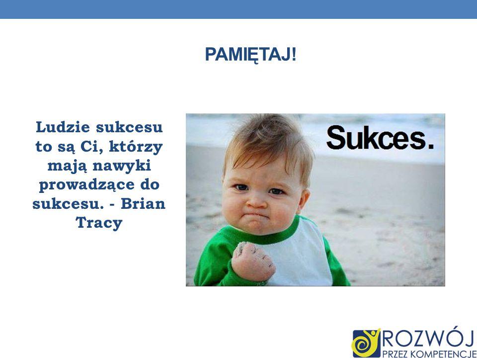 PAMIĘTAJ! Ludzie sukcesu to są Ci, którzy mają nawyki prowadzące do sukcesu. - Brian Tracy