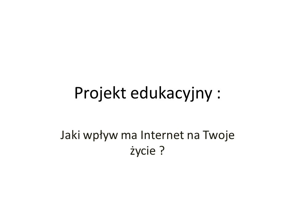 Projekt edukacyjny : Jaki wpływ ma Internet na Twoje życie ?