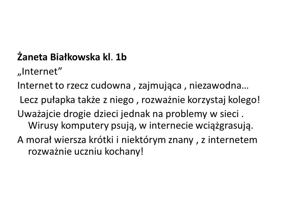 """Żaneta Białkowska kl. 1b """"Internet"""" Internet to rzecz cudowna, zajmująca, niezawodna… Lecz pułapka także z niego, rozważnie korzystaj kolego! Uważajci"""
