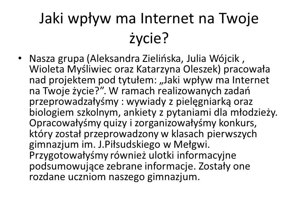 """Nasza grupa (Aleksandra Zielińska, Julia Wójcik, Wioleta Myśliwiec oraz Katarzyna Oleszek) pracowała nad projektem pod tytułem: """"Jaki wpływ ma Interne"""