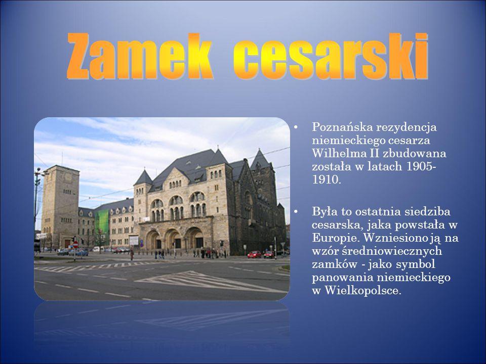 Poznańska rezydencja niemieckiego cesarza Wilhelma II zbudowana została w latach 1905- 1910. Była to ostatnia siedziba cesarska, jaka powstała w Europ