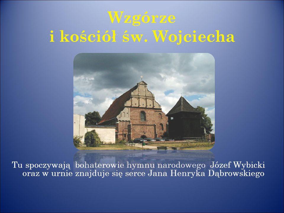 Wzgórze i kościół św. Wojciecha Tu spoczywają bohaterowie hymnu narodowego Józef Wybicki oraz w urnie znajduje się serce Jana Henryka Dąbrowskiego