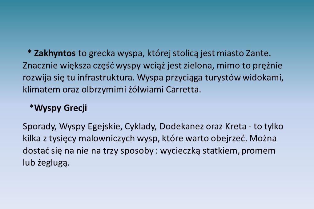 * Zakhyntos to grecka wyspa, której stolicą jest miasto Zante. Znacznie większa część wyspy wciąż jest zielona, mimo to prężnie rozwija się tu infrast