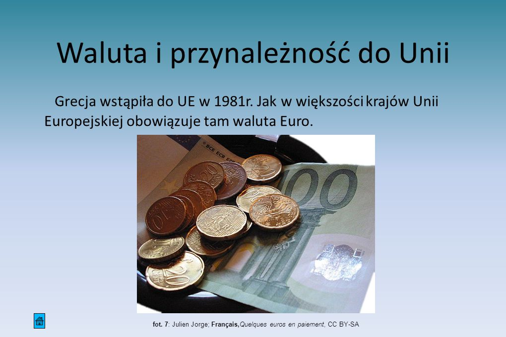 Waluta i przynależność do Unii Grecja wstąpiła do UE w 1981r. Jak w większości krajów Unii Europejskiej obowiązuje tam waluta Euro. fot. 7: Julien Jor