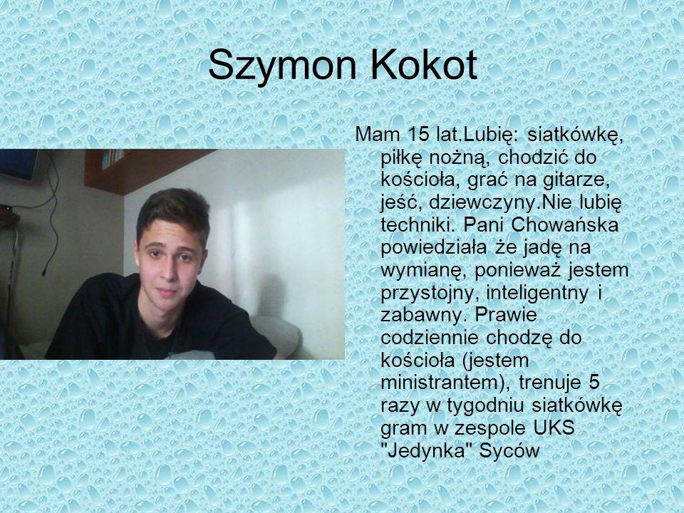 Szymon Kokot Mam 15 lat.Lubię: siatkówkę, piłkę nożną, chodzić do kościoła, grać na gitarze, jeść, dziewczyny.Nie lubię techniki. Pani Chowańska powie