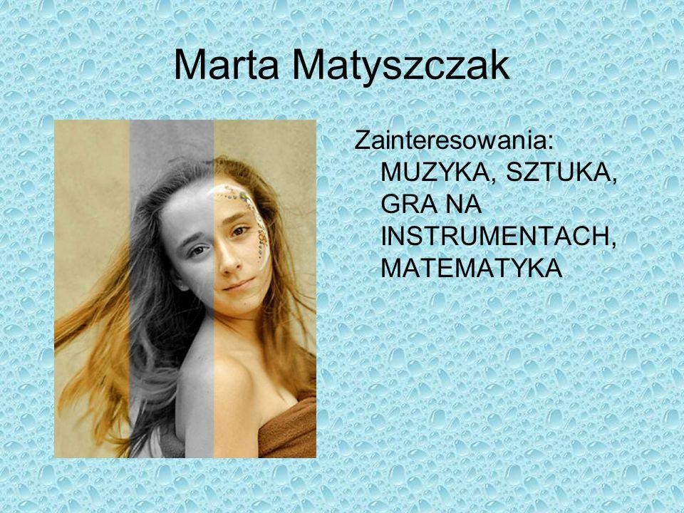 Marta Matyszczak Zainteresowania: MUZYKA, SZTUKA, GRA NA INSTRUMENTACH, MATEMATYKA