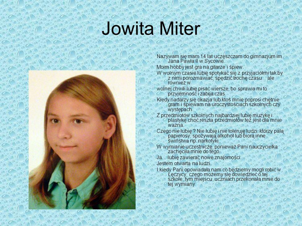 Jowita Miter Nazywam się mam 14 lat uczęszczam do gimnazjum im. Jana Pawła II w Sycowie. Moim hobby jest gra na gitarze i śpiew. W wolnym czasie lubię