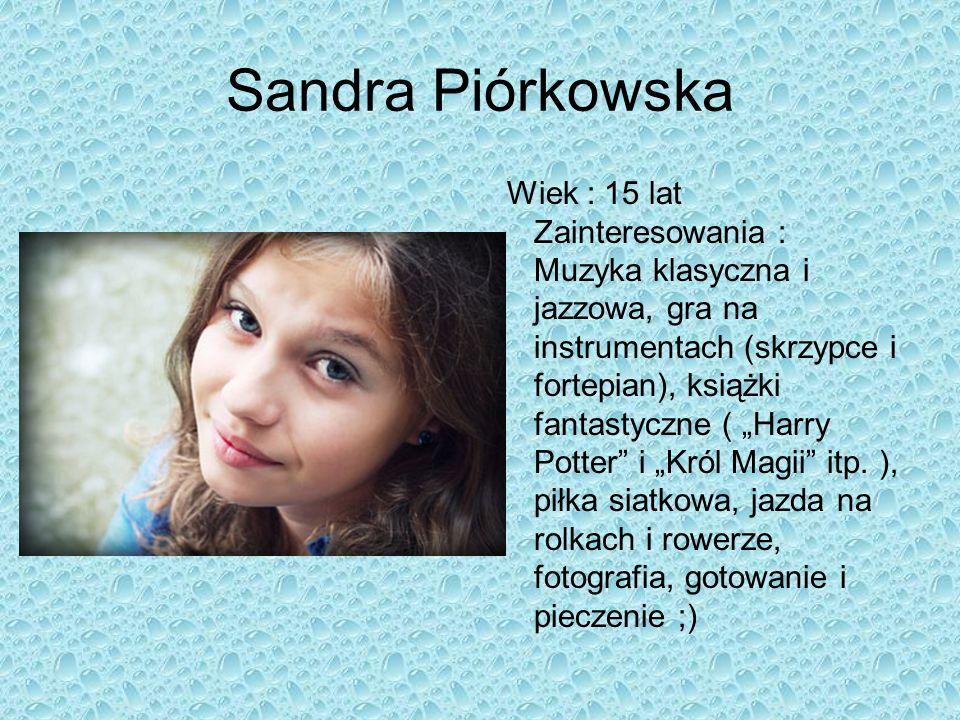 """Sandra Piórkowska Wiek : 15 lat Zainteresowania : Muzyka klasyczna i jazzowa, gra na instrumentach (skrzypce i fortepian), książki fantastyczne ( """"Har"""