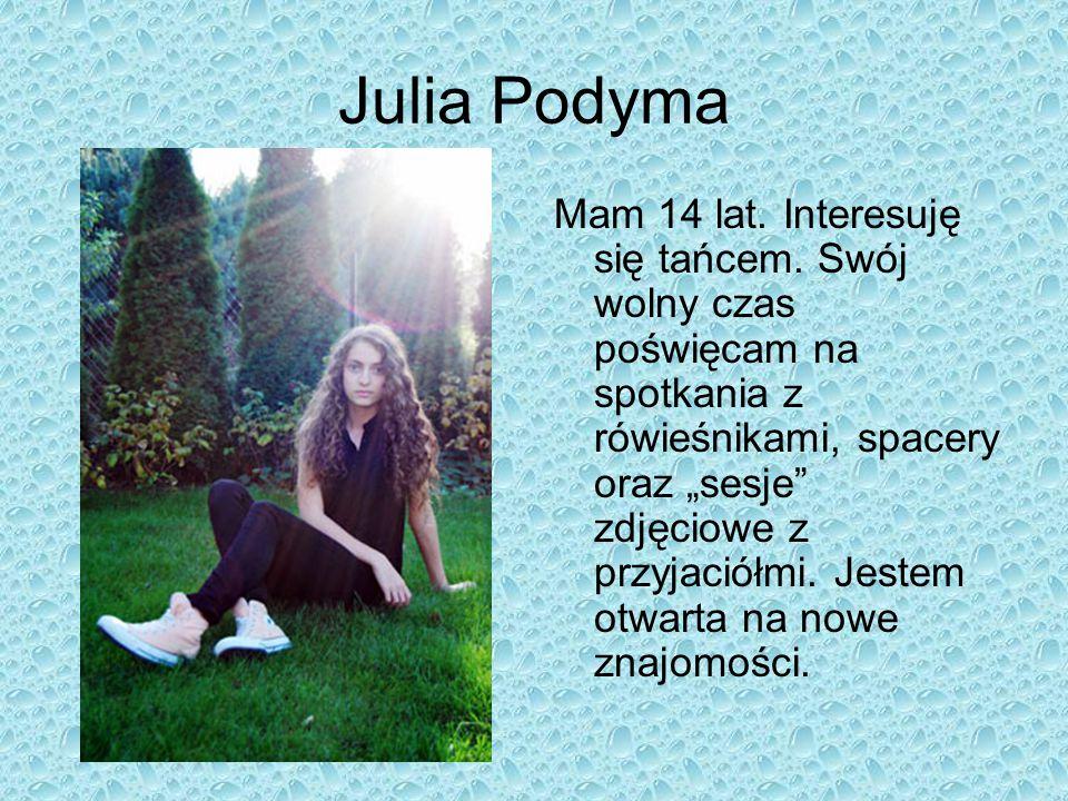 """Julia Podyma Mam 14 lat. Interesuję się tańcem. Swój wolny czas poświęcam na spotkania z rówieśnikami, spacery oraz """"sesje"""" zdjęciowe z przyjaciółmi."""