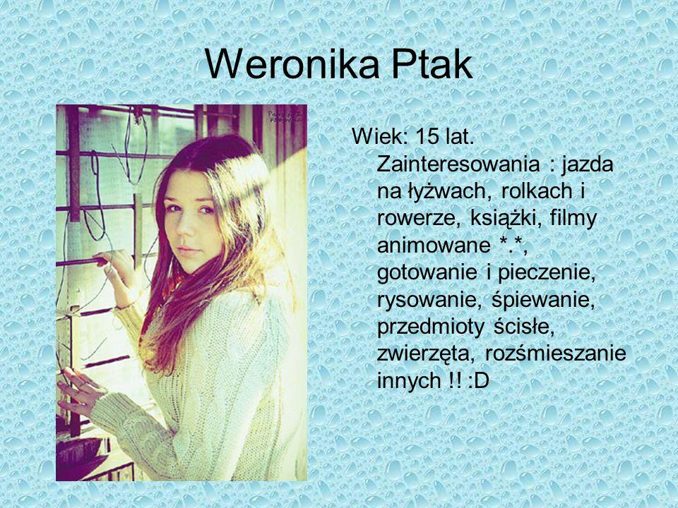 Weronika Ptak Wiek: 15 lat. Zainteresowania : jazda na łyżwach, rolkach i rowerze, książki, filmy animowane *.*, gotowanie i pieczenie, rysowanie, śpi