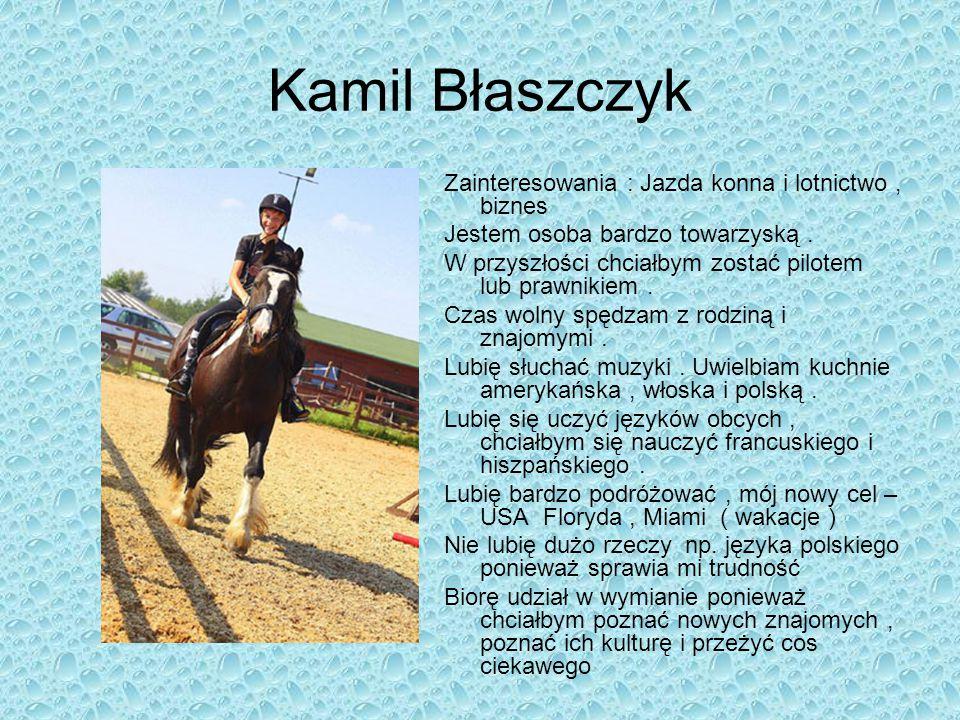 Kamil Błaszczyk Zainteresowania : Jazda konna i lotnictwo, biznes Jestem osoba bardzo towarzyską. W przyszłości chciałbym zostać pilotem lub prawnikie