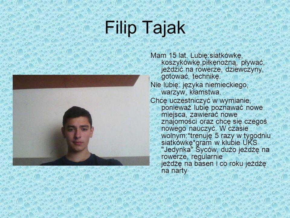Filip Tajak Mam 15 lat. Lubię:siatkówkę, koszykówkę,piłkęnożną, pływać, jeździć na rowerze, dziewczyny, gotować, technikę. Nie lubię: języka niemiecki