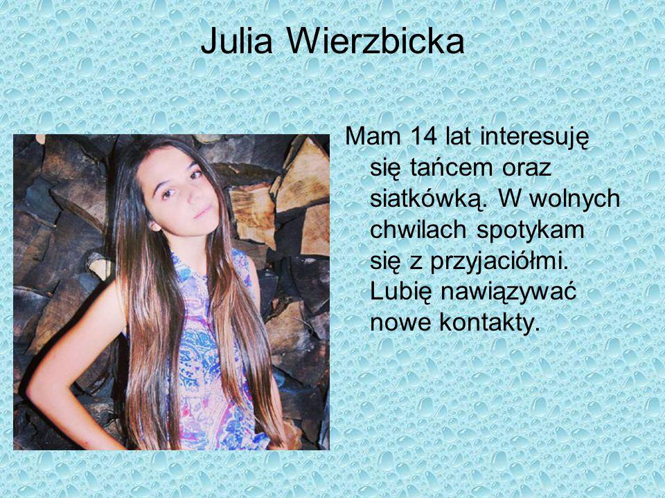 Julia Wierzbicka Mam 14 lat interesuję się tańcem oraz siatkówką. W wolnych chwilach spotykam się z przyjaciółmi. Lubię nawiązywać nowe kontakty.