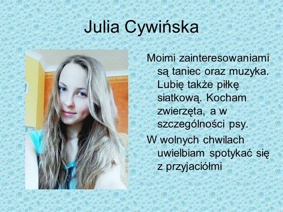 Julia Cywińska Moimi zainteresowaniami są taniec oraz muzyka. Lubię także piłkę siatkową. Kocham zwierzęta, a w szczególności psy. W wolnych chwilach
