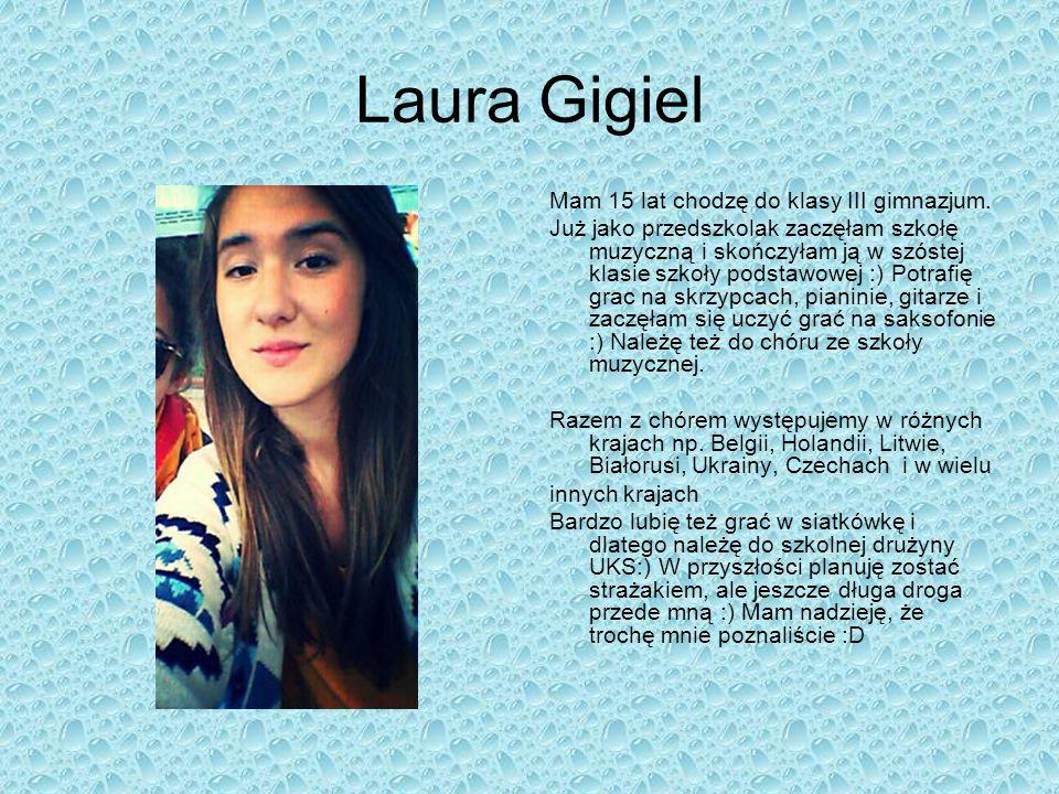 Laura Gigiel Mam 15 lat chodzę do klasy III gimnazjum. Już jako przedszkolak zaczęłam szkołę muzyczną i skończyłam ją w szóstej klasie szkoły podstawo