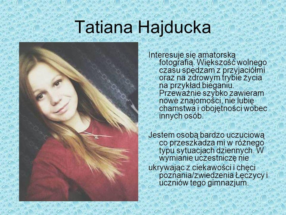 Tatiana Hajducka Interesuje się amatorską fotografią. Większość wolnego czasu spędzam z przyjaciółmi oraz na zdrowym trybie życia na przykład bieganiu