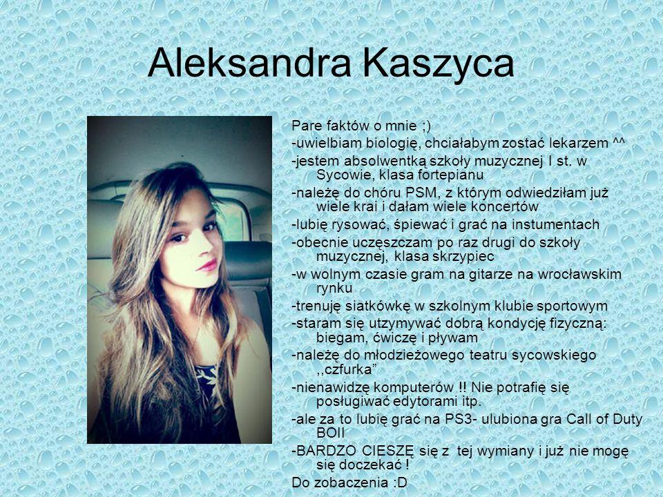 Aleksandra Kaszyca Pare faktów o mnie ;) -uwielbiam biologię, chciałabym zostać lekarzem ^^ -jestem absolwentką szkoły muzycznej I st. w Sycowie, klas