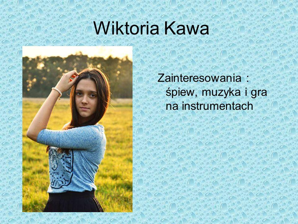 Wiktoria Kawa Zainteresowania : śpiew, muzyka i gra na instrumentach