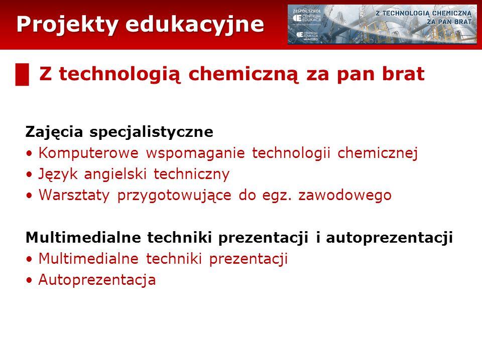 Projekty edukacyjne █ Z technologią chemiczną za pan brat Zajęcia specjalistyczne Komputerowe wspomaganie technologii chemicznej Język angielski techniczny Warsztaty przygotowujące do egz.