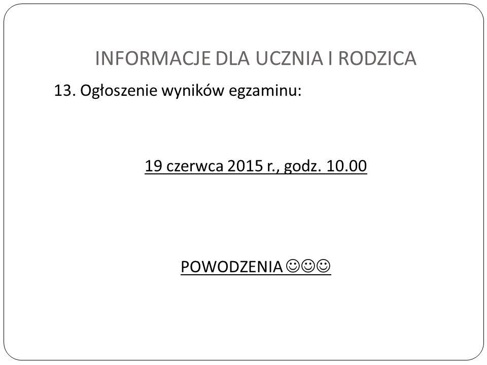 INFORMACJE DLA UCZNIA I RODZICA 13. Ogłoszenie wyników egzaminu: 19 czerwca 2015 r., godz.