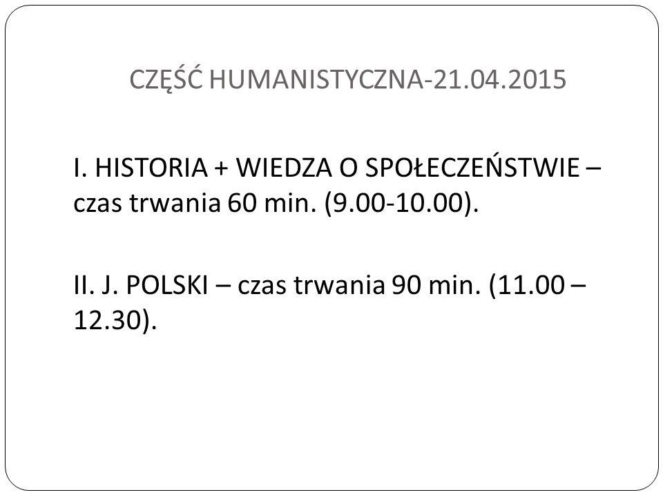 CZĘŚĆ HUMANISTYCZNA-21.04.2015 I. HISTORIA + WIEDZA O SPOŁECZEŃSTWIE – czas trwania 60 min.