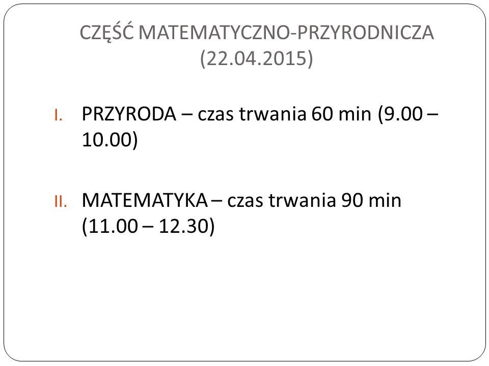 CZĘŚĆ MATEMATYCZNO-PRZYRODNICZA (22.04.2015) I.PRZYRODA – czas trwania 60 min (9.00 – 10.00) II.