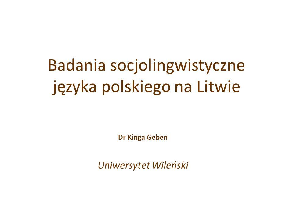 Badania socjolingwistyczne języka polskiego na Litwie Dr Kinga Geben Uniwersytet Wileński