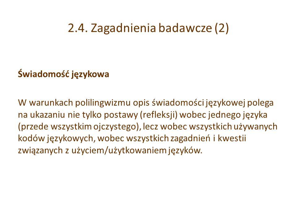 2.4. Zagadnienia badawcze (2) Świadomość językowa W warunkach polilingwizmu opis świadomości językowej polega na ukazaniu nie tylko postawy (refleksji